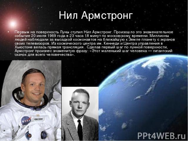 Нил Армстронг  Первым на поверхность Луны ступил Нил Армстронг. Произошло это знаменательное событие 20 июля 1969 года в 23 часа 18 минут по московскому времени. Миллионы людей наблюдали за высадкой космонавтов на ближайшую к Земле планету с экрано…