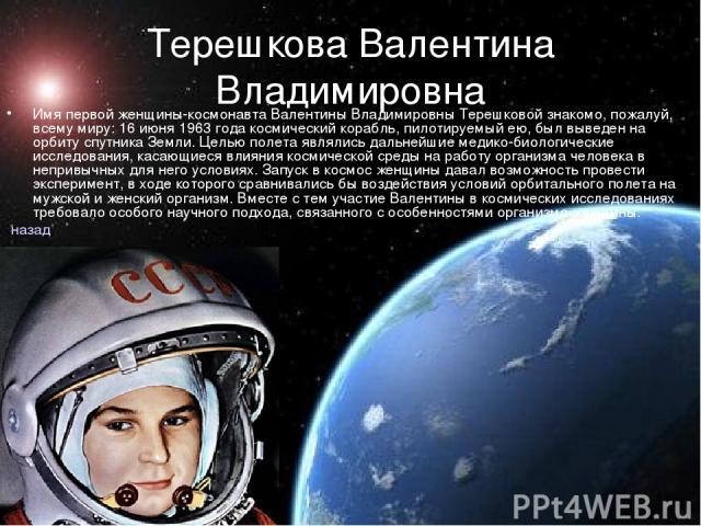 Терешкова Валентина Владимировна Имя первой женщины-космонавта Валентины Владимировны Терешковой знакомо, пожалуй, всему миру: 16 июня 1963 года космический корабль, пилотируемый ею, был выведен на орбиту спутника Земли. Целью полета являлись дальне…