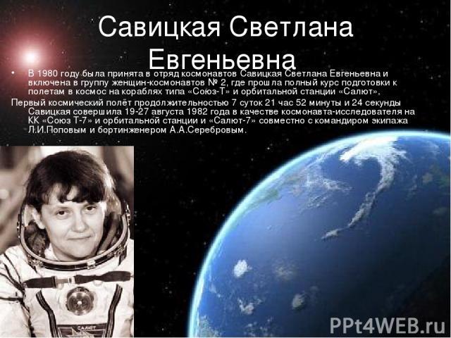 Савицкая Светлана Евгеньевна В 1980 году была принята в отряд космонавтов Савицкая Светлана Евгеньевна и включена в группу женщин-космонавтов № 2, где прошла полный курс подготовки к полетам в космос на кораблях типа «Союз-Т» и орбитальной станции «…
