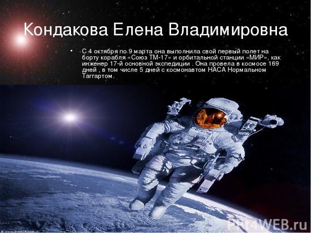 Кондакова Елена Владимировна С 4 октября по 9 марта она выполнила свой первый полет на борту корабля «Союз ТМ-17» и орбитальной станции «МИР», как инженер 17-й основной экспедиции . Она провела в космосе 169 дней , в том числе 5 дней с космонавтом Н…