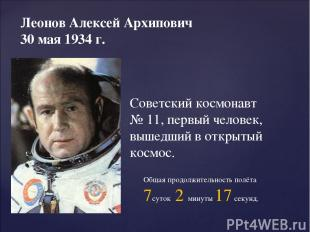 Леонов Алексей Архипович 30 мая 1934 г. Советский космонавт № 11, первый человек