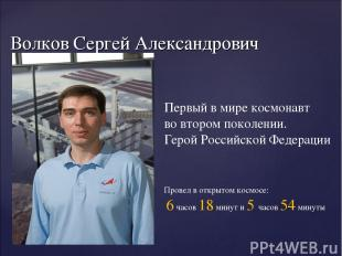 Волков Сергей Александрович 1 апреля 1973 г. Первый в мире космонавт во втором п
