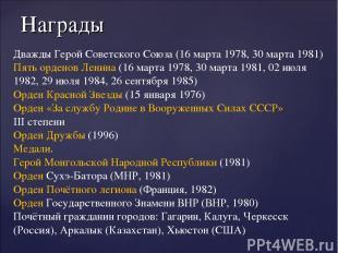 Награды Дважды Герой Советского Союза (16 марта 1978, 30 марта 1981) Пять ордено