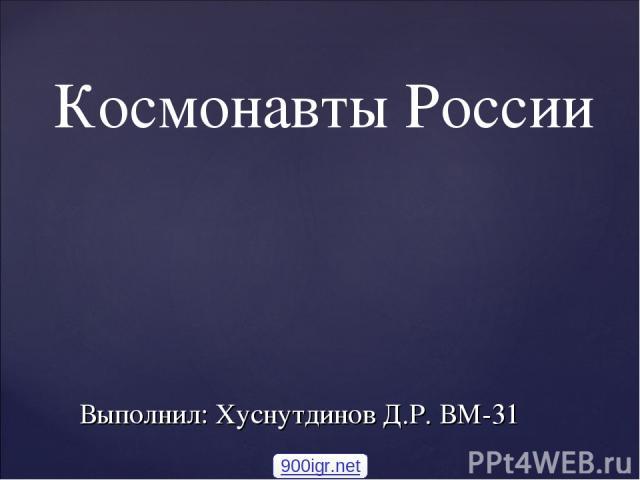 Выполнил: Хуснутдинов Д.Р. ВМ-31 Космонавты России 900igr.net