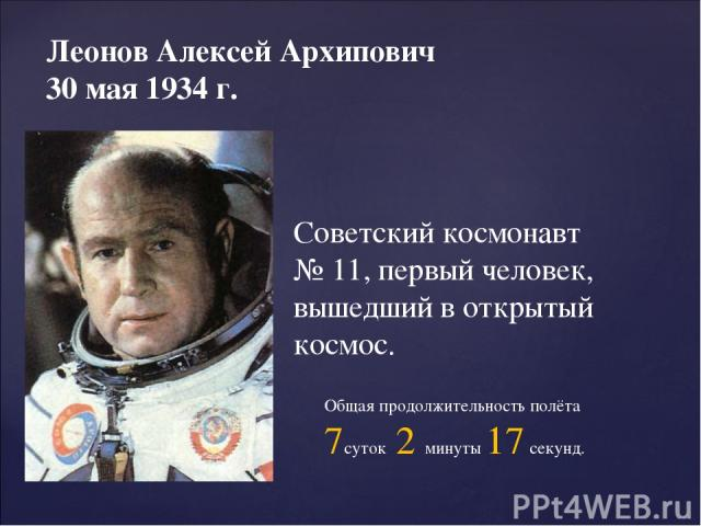 Леонов Алексей Архипович 30 мая 1934 г. Советский космонавт № 11, первый человек, вышедший в открытый космос. Общая продолжительность полёта 7суток 2 минуты 17 секунд.