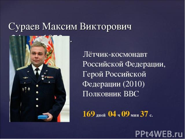 Сураев Максим Викторович 24 мая 1972 г. Лётчик-космонавт Российской Федерации, Герой Российской Федерации (2010) Полковник ВВС 169 дней 04 ч 09 мин 37 с.