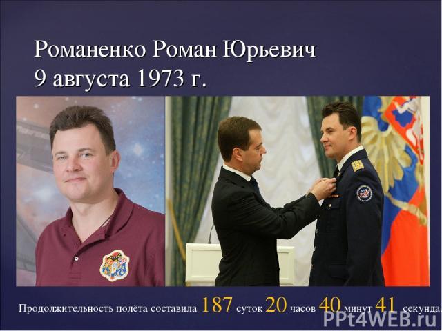 Романенко Роман Юрьевич 9 августа 1973 г. Продолжительность полёта составила 187 суток 20 часов 40 минут 41 секунда.
