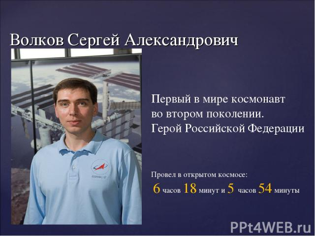 Волков Сергей Александрович 1 апреля 1973 г. Первый в мире космонавт во втором поколении. Герой Российской Федерации Провел в открытом космосе: 6 часов 18 минут и 5 часов 54 минуты