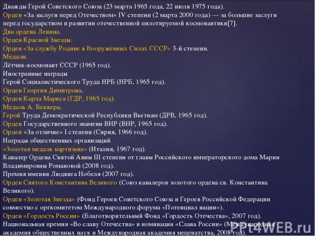 Дважды Герой Советского Союза (23 марта 1965 года, 22 июля 1975 года). Орден «За заслуги перед Отечеством» IV степени (2 марта 2000 года) — за большие заслуги перед государством в развитии отечественной пилотируемой космонавтики[7]. Два ордена Ленин…