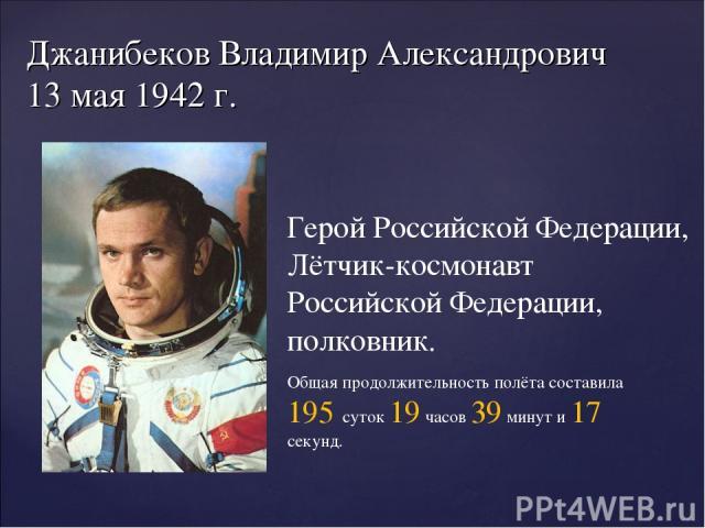 Джанибеков Владимир Александрович 13 мая1942 г. Герой Российской Федерации, Лётчик-космонавт Российской Федерации, полковник. Общая продолжительность полёта составила 195 суток 19 часов 39 минут и 17 секунд.