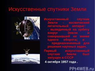 Искусственные спутники Земли Искусственный спутник Земли - космический летательн