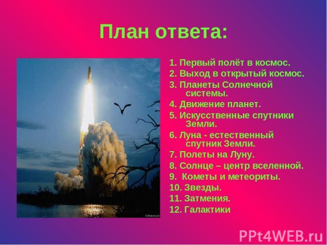 План ответа: 1. Первый полёт в космос. 2. Выход в открытый космос. 3. Планеты Солнечной системы. 4. Движение планет. 5. Искусственные спутники Земли. 6. Луна - естественный спутник Земли. 7. Полеты на Луну. 8. Солнце – центр вселенной. 9. Кометы и м…