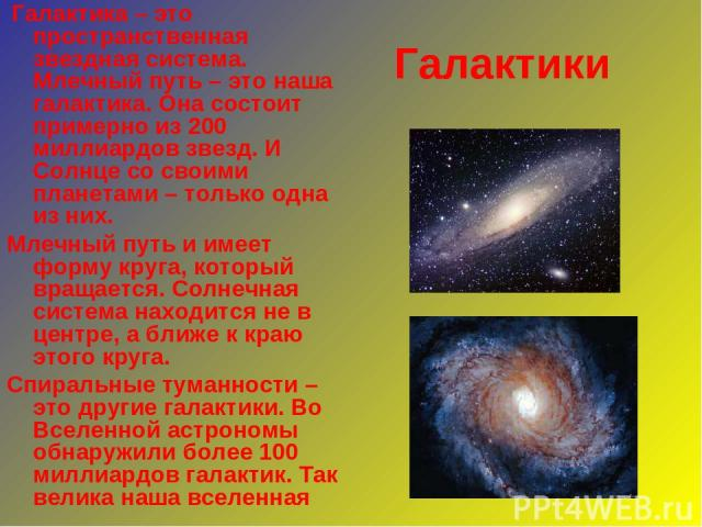 Галактики Галактика – это пространственная звездная система. Млечный путь – это наша галактика. Она состоит примерно из 200 миллиардов звезд. И Солнце со своими планетами – только одна из них. Млечный путь и имеет форму круга, который вращается. Сол…