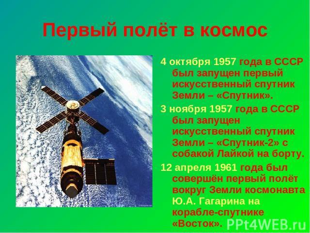 Первый полёт в космос 4 октября 1957 года в СССР был запущен первый искусственный спутник Земли – «Спутник». 3 ноября 1957 года в СССР был запущен искусственный спутник Земли – «Спутник-2» с собакой Лайкой на борту. 12 апреля 1961 года был совершён …