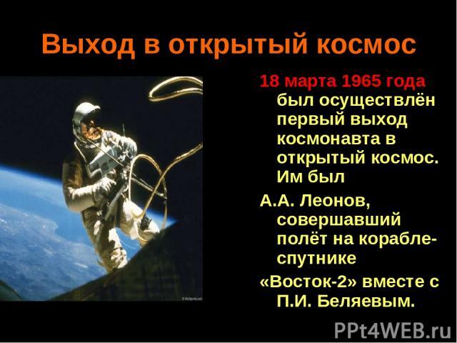 Выход в открытый космос 18 марта 1965 года был осуществлён первый выход космонавта в открытый космос. Им был А.А. Леонов, совершавший полёт на корабле-спутнике «Восток-2» вместе с П.И. Беляевым.