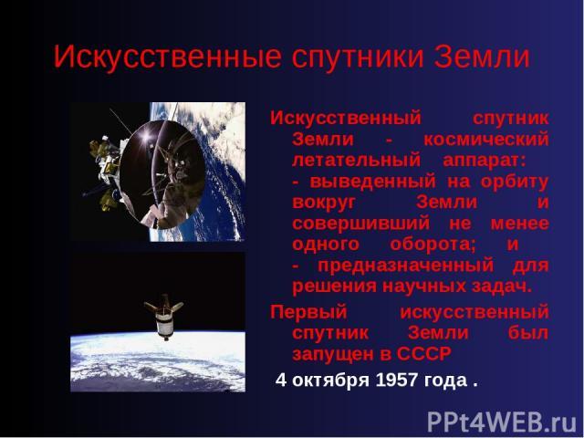 Искусственные спутники Земли Искусственный спутник Земли - космический летательный аппарат: - выведенный на орбиту вокруг Земли и совершивший не менее одного оборота; и - предназначенный для решения научных задач. Первый искусственный спутник Земли …