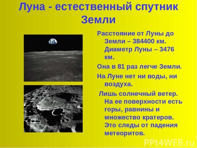 Луна - естественный спутник Земли Расстояние от Луны до Земли – 384400 км. Диаметр Луны – 3476 км. Она в 81 раз легче Земли. На Луне нет ни воды, ни воздуха. Лишь солнечный ветер. На ее поверхности есть горы, равнины и множество кратеров. Это следы …