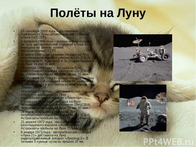 Полёты на Луну 14 сентября 1959 года – достижение поверхности Луны автоматической станцией «Луна-2»(СССР). 3 февраля 1966 года – первая мягкая посадка не Луну автоматической станцией «Луна-9» и передача на Землю лунной фотопанорамы(СССР). 20 июля 19…