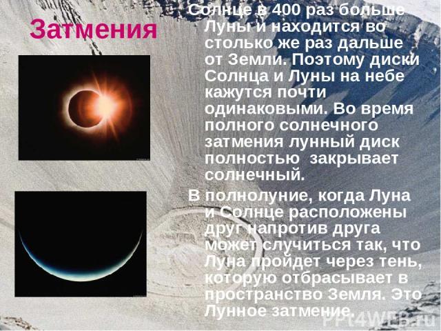 Затмения Солнце в 400 раз больше Луны и находится во столько же раз дальше от Земли. Поэтому диски Солнца и Луны на небе кажутся почти одинаковыми. Во время полного солнечного затмения лунный диск полностью закрывает солнечный. В полнолуние, когда Л…