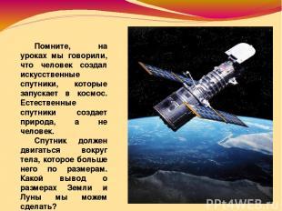 Помните, на уроках мы говорили, что человек создал искусственные спутники, котор