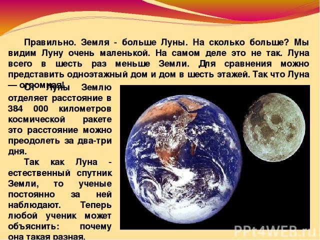 Правильно. Земля - больше Луны. На сколько больше? Мы видим Луну очень маленькой. На самом деле это не так. Луна всего в шесть раз меньше Земли. Для сравнения можно представить одноэтажный дом и дом в шесть этажей. Так что Луна — огромная! От Луны З…