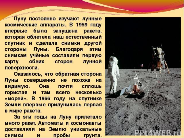 Луну постоянно изучают лунные космические аппараты. В 1959 году впервые была запущена ракета, которая облетела наш естественный спутник и сделала снимки другой стороны Луны. Благодаря этим снимкам учёные составили первую карту обеих сторон лунной по…