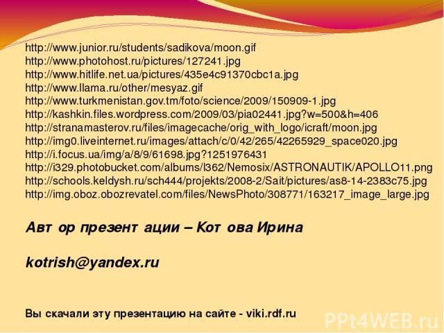 Автор презентации – Котова Ирина kotrish@yandex.ru Вы скачали эту презентацию на сайте - viki.rdf.ru http://www.junior.ru/students/sadikova/moon.gif http://www.photohost.ru/pictures/127241.jpg http://www.hitlife.net.ua/pictures/435e4c91370cbc1a.jpg …