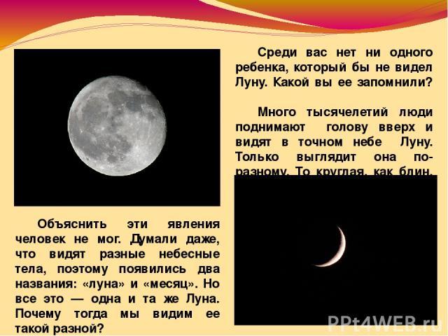 Среди вас нет ни одного ребенка, который бы не видел Луну. Какой вы ее запомнили? Много тысячелетий люди поднимают голову вверх и видят в точном небе Луну. Только выглядит она по-разному. То круглая, как блин, то похожа на серп. Объяснить эти явлени…