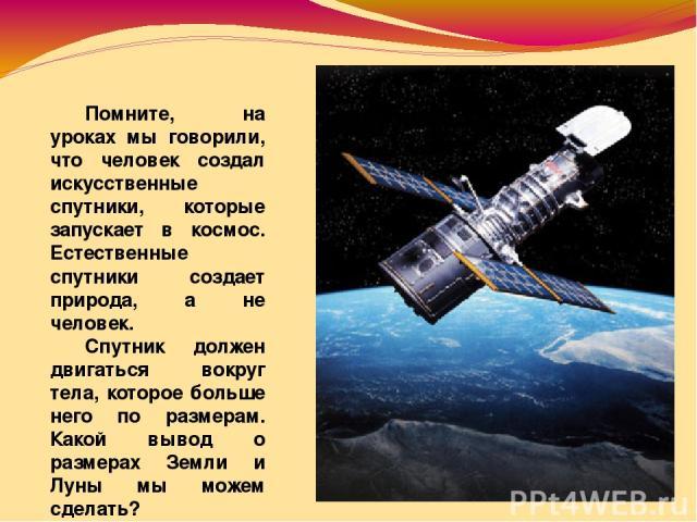Помните, на уроках мы говорили, что человек создал искусственные спутники, которые запускает в космос. Естественные спутники создает природа, а не человек. Спутник должен двигаться вокруг тела, которое больше него по размерам. Какой вывод о размерах…