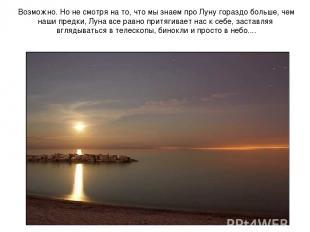 Возможно. Но не смотря на то, что мы знаем про Луну гораздо больше, чем наши пре