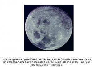 Если смотреть на Луну с Земли, то она выглядит небольшим пятнистым шаром, но в т