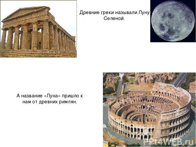 А название «Луна» пришло к нам от древних римлян. Древние греки называли Луну Селеной.