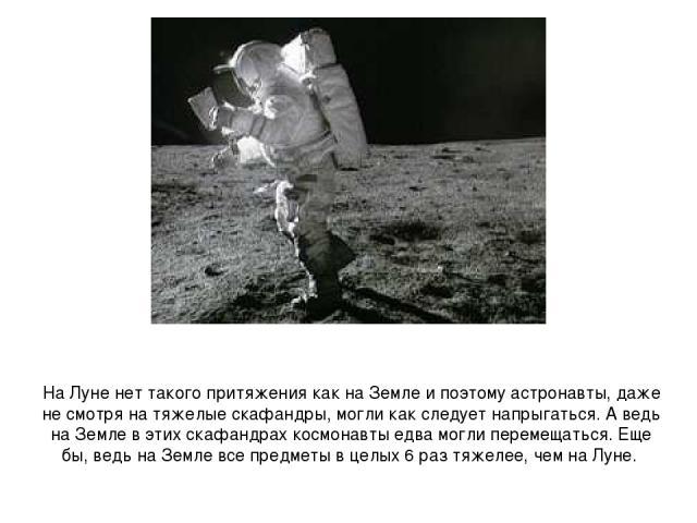 На Луне нет такого притяжения как на Земле и поэтому астронавты, даже не смотря на тяжелые скафандры, могли как следует напрыгаться. А ведь на Земле в этих скафандрах космонавты едва могли перемещаться. Еще бы, ведь на Земле все предметы в целых 6 р…