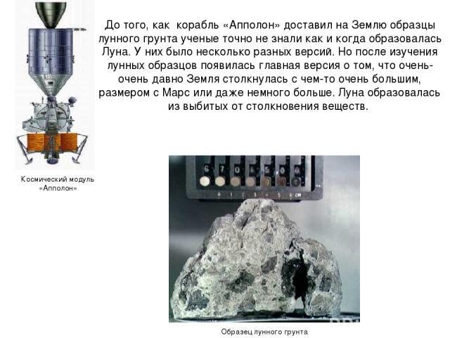 До того, как корабль «Апполон» доставил на Землю образцы лунного грунта ученые точно не знали как и когда образовалась Луна. У них было несколько разных версий. Но после изучения лунных образцов появилась главная версия о том, что очень-очень давно …