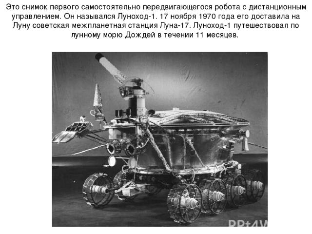 Это снимок первого самостоятельно передвигающегося робота с дистанционным управлением. Он назывался Луноход-1. 17 ноября 1970 года его доставила на Луну советская межпланетная станция Луна-17. Луноход-1 путешествовал по лунному морю Дождей в течении…