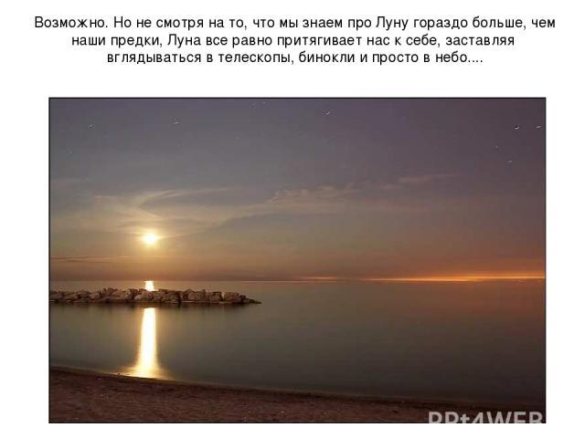 Возможно. Но не смотря на то, что мы знаем про Луну гораздо больше, чем наши предки, Луна все равно притягивает нас к себе, заставляя вглядываться в телескопы, бинокли и просто в небо....