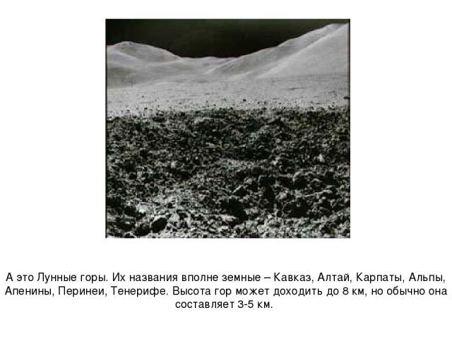 А это Лунные горы. Их названия вполне земные – Кавказ, Алтай, Карпаты, Альпы, Апенины, Перинеи, Тенерифе. Высота гор может доходить до 8 км, но обычно она составляет 3-5 км.