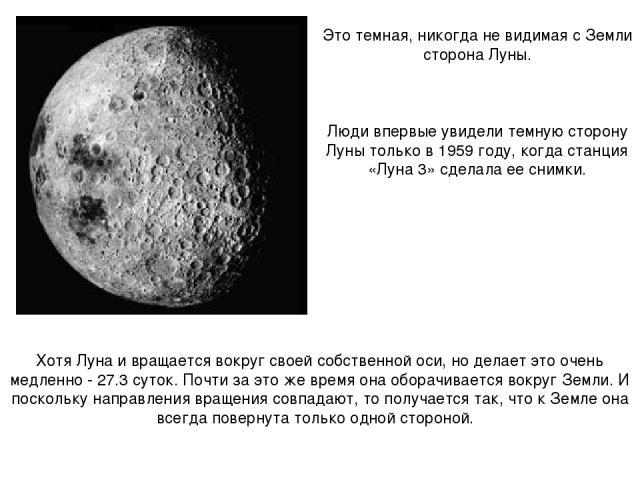 Хотя Луна и вращается вокруг своей собственной оси, но делает это очень медленно - 27.3 суток. Почти за это же время она оборачивается вокруг Земли. И поскольку направления вращения совпадают, то получается так, что к Земле она всегда повернута толь…