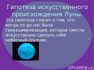 Гипотеза искусственного происхождения Луны. Эта гипотеза гласит о том, что когда