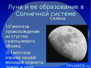 Луна и ее образование в Солнечной системе Селена 1)Гипотеза происхождения из сгу