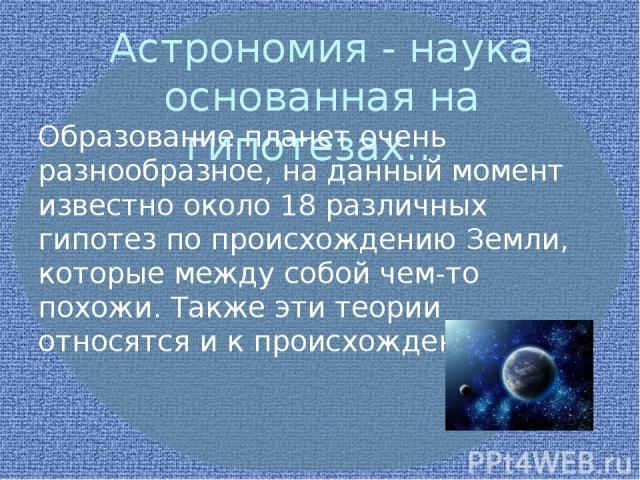 Астрономия - наука основанная на гипотезах… Образование планет очень разнообразное, на данный момент известно около 18 различных гипотез по происхождению Земли, которые между собой чем-то похожи. Также эти теории относятся и к происхождению Луны. .