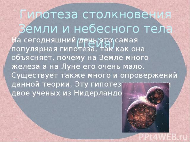Гипотеза столкновения Земли и небесного тела (Тейя) На сегодняшний день это самая популярная гипотеза, так как она объясняет, почему на Земле много железа а на Луне его очень мало. Существует также много и опровержений данной теории. Эту гипотезу вы…