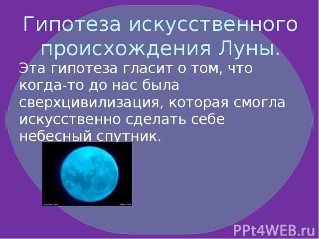 Гипотеза искусственного происхождения Луны. Эта гипотеза гласит о том, что когда-то до нас была сверхцивилизация, которая смогла искусственно сделать себе небесный спутник.