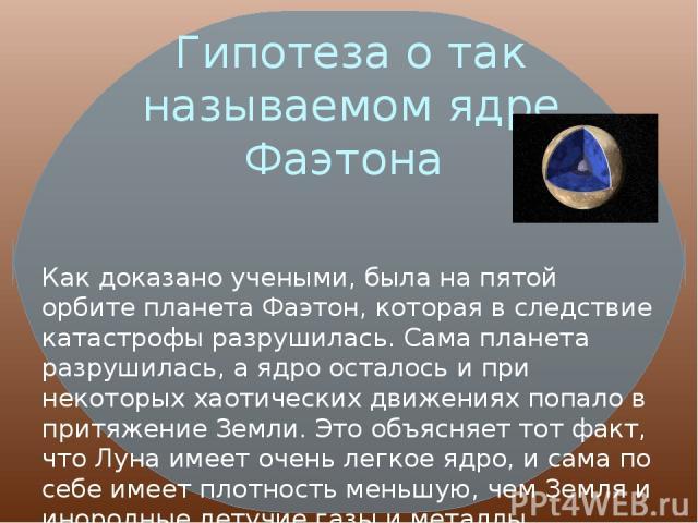 Гипотеза о так называемом ядре Фаэтона Как доказано учеными, была на пятой орбите планета Фаэтон, которая в следствие катастрофы разрушилась. Сама планета разрушилась, а ядро осталось и при некоторых хаотических движениях попало в притяжение Земли. …