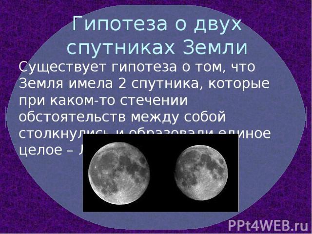 Гипотеза о двух спутниках Земли Существует гипотеза о том, что Земля имела 2 спутника, которые при каком-то стечении обстоятельств между собой столкнулись и образовали единое целое – Луну…