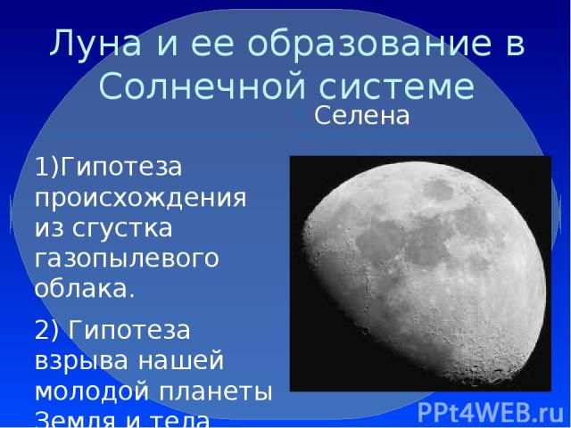 Луна и ее образование в Солнечной системе Селена 1)Гипотеза происхождения из сгустка газопылевого облака. 2) Гипотеза взрыва нашей молодой планеты Земля и тела размером с Марс. 3) Искусственное происхождение Луны. 4) Гипотеза об ядре Фаэтона. 5) Гип…