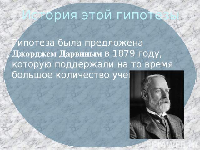 История этой гипотезы Гипотеза была предложена Джорджем Дарвиным в 1879 году, которую поддержали на то время большое количество ученых.