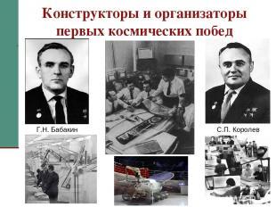 Конструкторы и организаторы первых космических побед С.П. Королев Г.Н. Бабакин