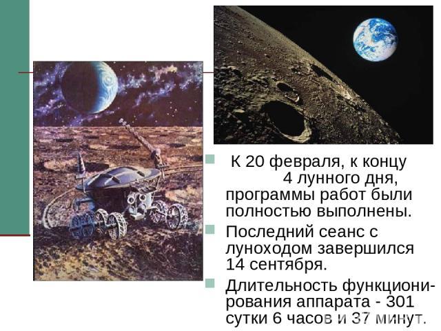 К 20 февраля, к концу 4 лунного дня, программы работ были полностью выполнены. Последний сеанс с луноходом завершился 14 сентября. Длительность функциони-рования аппарата - 301 сутки 6 часов и 37 минут.