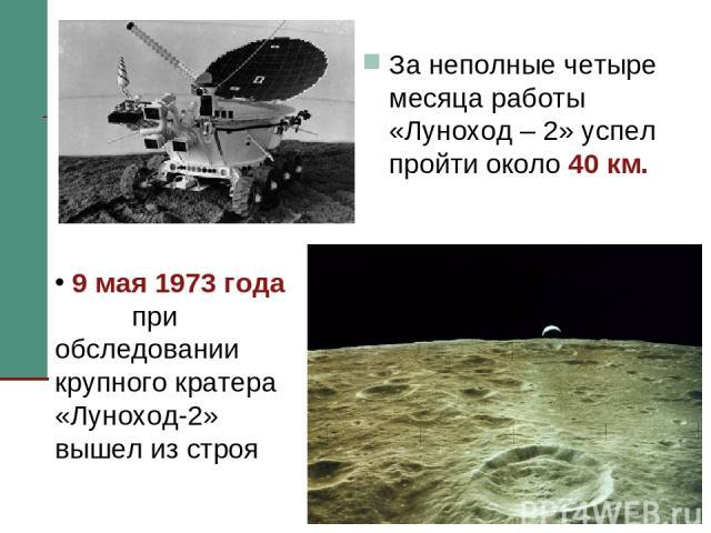 За неполные четыре месяца работы «Луноход – 2» успел пройти около 40 км. 9 мая 1973 года при обследовании крупного кратера «Луноход-2» вышел из строя